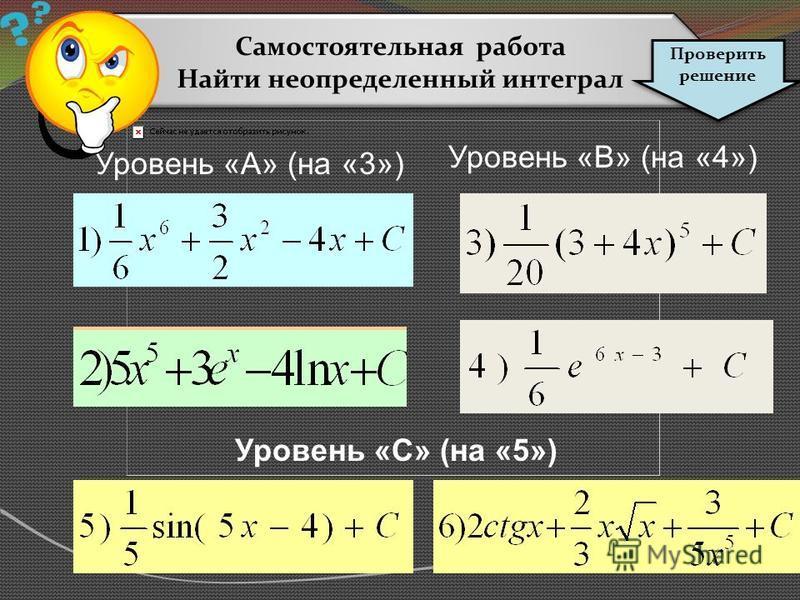 Cамостоятельная работа Найти неопределенный интеграл Cамостоятельная работа Найти неопределенный интеграл Проверить решение Уровень «А» (на «3») Уровень «В» (на «4») Уровень «С» (на «5»)