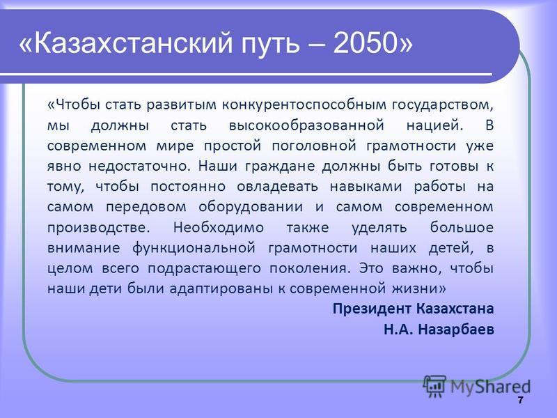 7 «Казахстанский путь – 2050» «Чтобы стать развитым конкурентоспособным государством, мы должны стать высокообразованной нацией. В современном мире простой поголовной грамотности уже явно недостаточно. Наши граждане должны быть готовы к тому, чтобы п