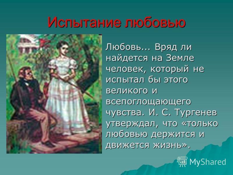 Испытание любовью Любовь... Вряд ли найдется на Земле человек, который не испытал бы этого великого и всепоглощающего чувства. И. С. Тургенев утверждал, что «только любовью держится и движется жизнь».