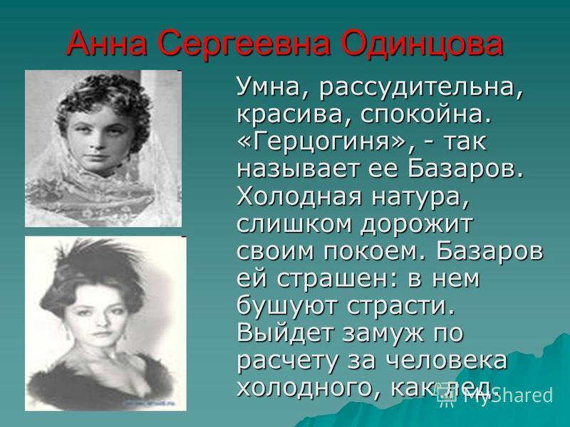 Анна Сергеевна Одинцова Умна, рассудительна, красива, спокойна. «Герцогиня», - так называет ее Базаров. Холодная натура, слишком дорожит своим покоем. Базаров ей страшен: в нем бушуют страсти. Выйдет замуж по расчету за человека холодного, как лед.