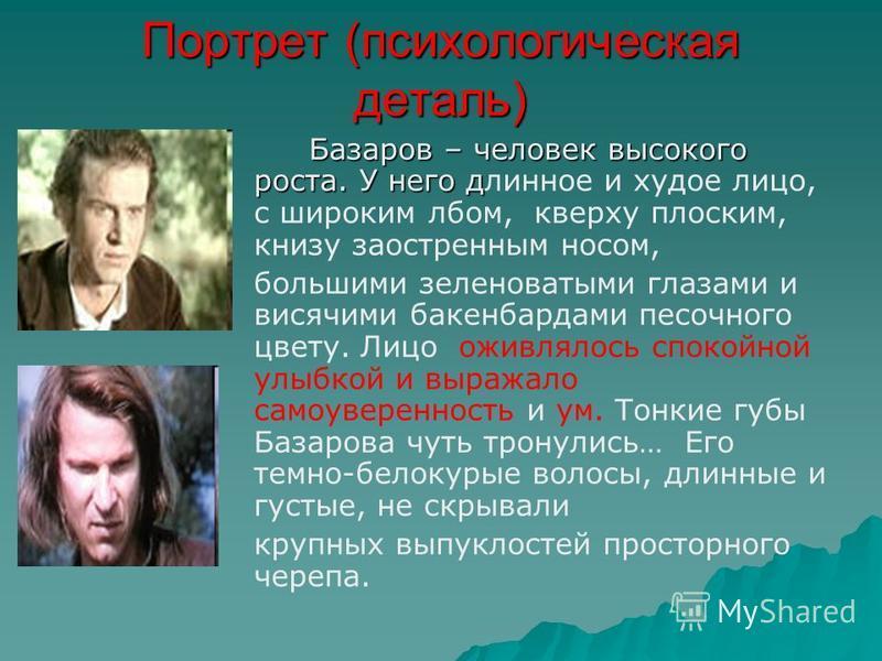Портрет (психологическая деталь) Базаров – человек высокого роста. У него д Базаров – человек высокого роста. У него длинное и худое лицо, с широким лбом, кверху плоским, книзу заостренным носом, большими зеленоватыми глазами и висячими бакенбардами