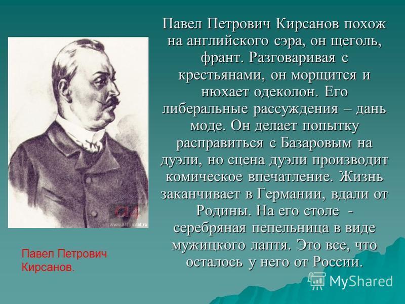 Павел Петрович Кирсанов похож на английского сэра, он щеголь, франт. Разговаривая с крестьянами, он морщится и нюхает одеколон. Его либеральные рассуждения – дань моде. Он делает попытку расправиться с Базаровым на дуэли, но сцена дуэли производит ко