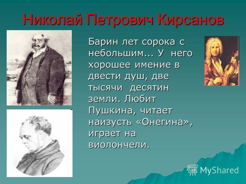 Николай Петрович Кирсанов Барин лет сорока с небольшим... У него хорошее имение в двести душ, две тысячи десятин земли. Любит Пушкина, читает наизусть «Онегина», играет на виолончели.
