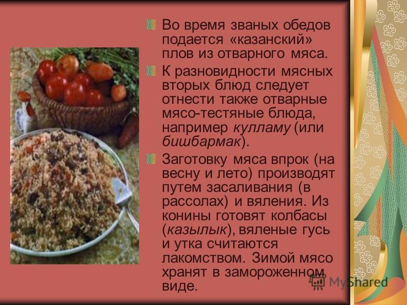 Во время званых обедов подается «казанский» плов из отварного мяса. К разновидности мясных вторых блюд следует отнести также отварные мясо-тестяные блюда, например кулламу (или бешбармак). Заготовку мяса впрок (на весну и лето) производят путем засал