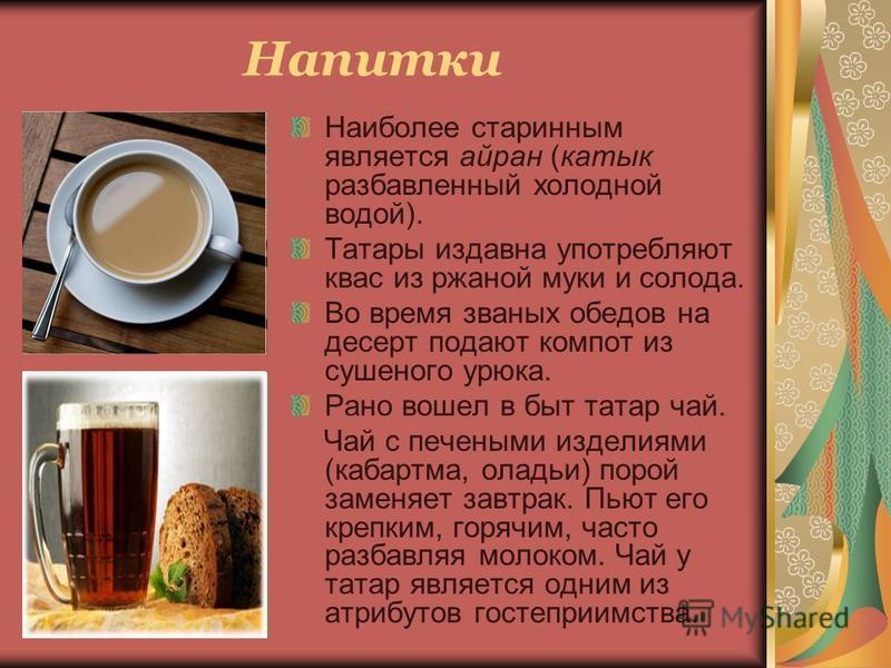 Напитки Наиболее старинным является айран (катык разбавленный холодной водой). Татары издавна употребляют квас из ржаной муки и солода. Во время званых обедов на десерт подают компот из сушеного урюка. Рано вошел в быт татар чай. Чай с печеными издел