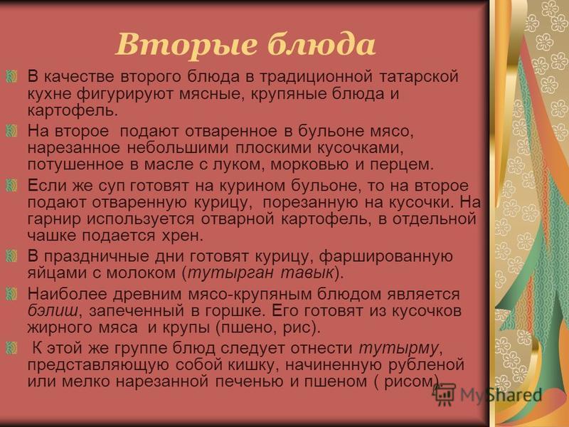 Вторые блюда В качестве второго блюда в традиционной татарской кухне фигурируют мясные, крупяные блюда и картофель. На второе подают отваренное в бульоне мясо, нарезанное небольшими плоскими кусочками, потушенное в масле с луком, морковью и перцем. Е
