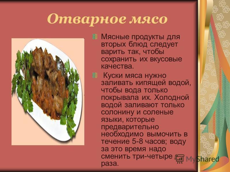 Мясные продукты для вторых блюд следует варить так, чтобы сохранить их вкусовые качества. Куски мяса нужно заливать кипящей водой, чтобы вода только покрывала их. Холодной водой заливают только солонину и соленые языки, которые предварительно необход