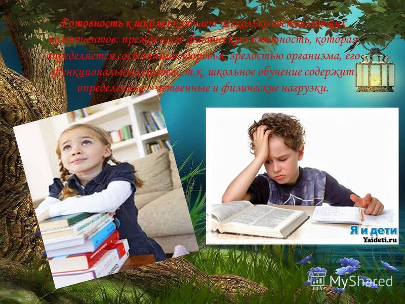 Готовность к школе включает несколько составляющих компонентов: прежде всего физическую готовность, которая определяется состоянием здоровья, зрелостью организма, его функциональных систем, т.к. школьное обучение содержит определенные умственные и фи