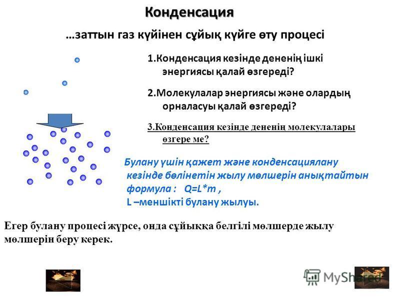 …заттын газ күйінен сұйық күйге өту процесі 2.Молекулалар энергиясы және олардың орналасуы қалай өзгереді? 1.Конденсация кезінде дененің ішкі энергиясы қалай өзгереді? 3.Конденсация кезінде дененің молекулалары өзгере ме? Егер булану процесі жүрсе, о