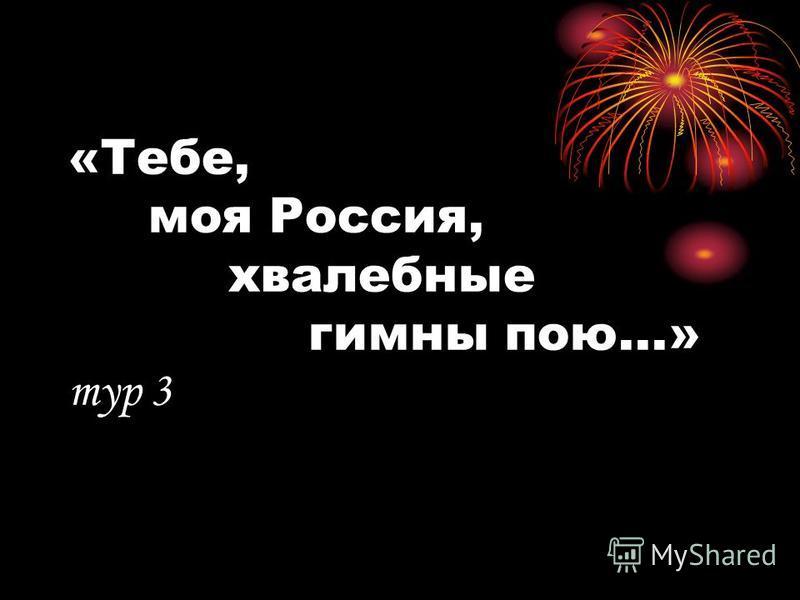 «Тебе, моя Россия, хвалебные гимны пою...» тур 3