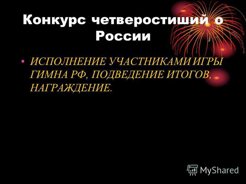 Конкурс четверостиший о России ИСПОЛНЕНИЕ УЧАСТНИКАМИ ИГРЫ ГИМНА РФ, ПОДВЕДЕНИЕ ИТОГОВ, НАГРАЖДЕНИЕ.