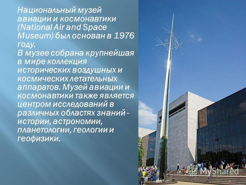 Национальный музей авиации и космонавтики (National Air and Space Museum) был основан в 1976 году. В музее собрана крупнейшая в мире коллекция исторических воздушных и космических летательных аппаратов. Музей авиации и космонавтики также является цен