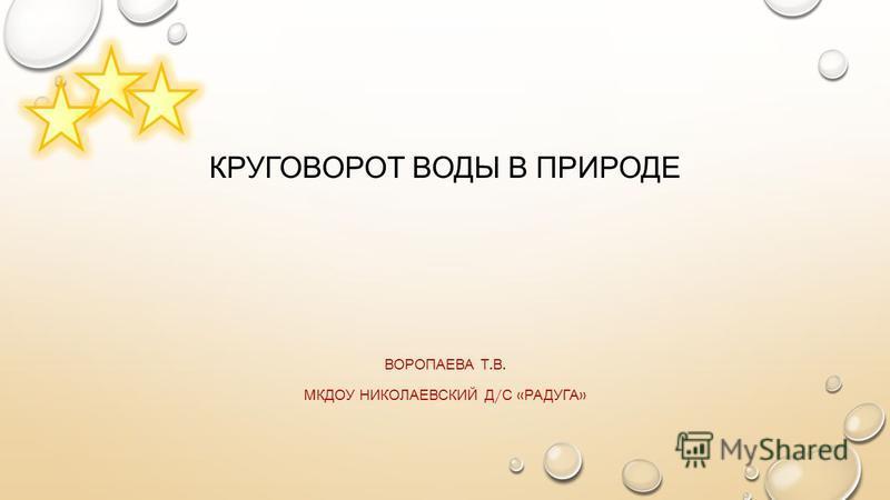 КРУГОВОРОТ ВОДЫ В ПРИРОДЕ ВОРОПАЕВА Т. В. МКДОУ НИКОЛАЕВСКИЙ Д / С « РАДУГА »