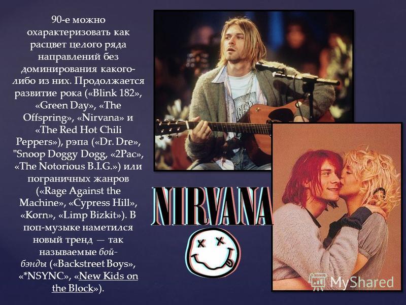 90-е можно охарактеризовать как расцвет целого ряда направлений без доминирования какого- либо из них. Продолжается развитие рока («Blink 182», «Green Day», «The Offspring», «Nirvana» и «The Red Hot Chili Peppers»), рэпа («Dr. Dre»,