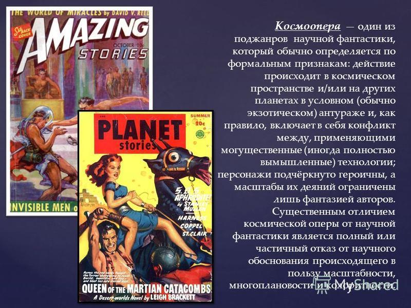 Космоопера один из поджанров научной фантастики, который обычно определяется по формальным признакам: действие происходит в космическом пространстве и/или на других планетах в условном (обычно экзотическом) антураже и, как правило, включает в себя ко