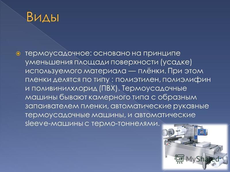 термоусадочное: основано на принципе уменьшения площади поверхности (усадке) используемого материала плёнки. При этом пленки делятся по типу : полиэтилен, полиэлифин и поливинилхлорид (ПВХ). Термоусадочные машины бывают камерного типа с образным запа