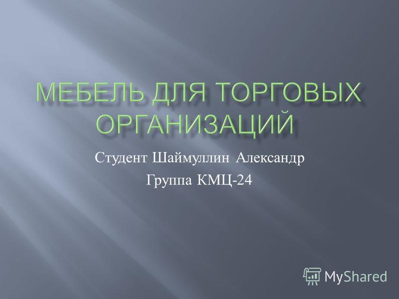 Студент Шаймуллин Александр Группа КМЦ -24