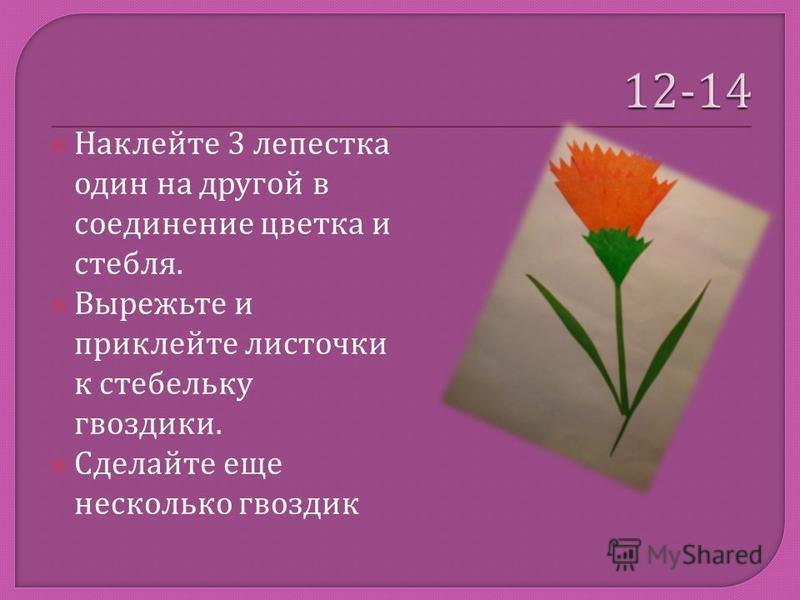 Наклейте 3 лепестка один на другой в соединение цветка и стебля. Вырежьте и приклейте листочки к стебельку гвоздики. Сделайте еще несколько гвоздик