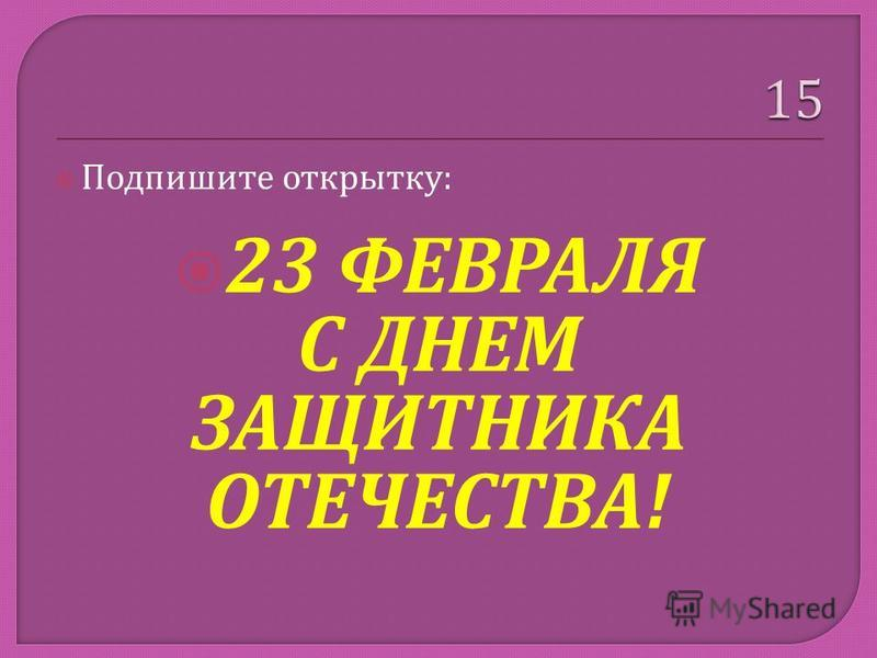 Подпишите открытку : 23 ФЕВРАЛЯ С ДНЕМ ЗАЩИТНИКА ОТЕЧЕСТВА !
