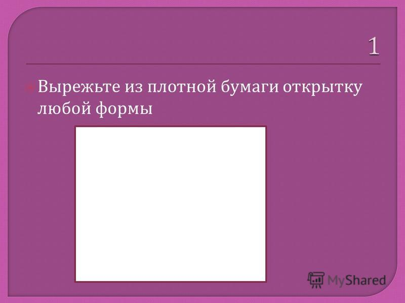 Вырежьте из плотной бумаги открытку любой формы