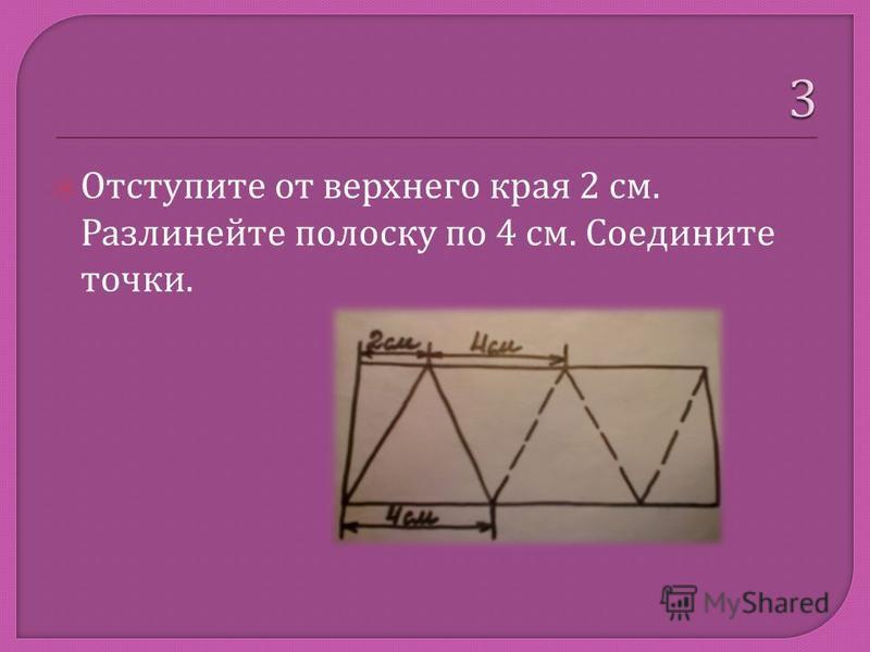 Отступите от верхнего края 2 см. Разлинейте полоску по 4 см. Соедините точки.