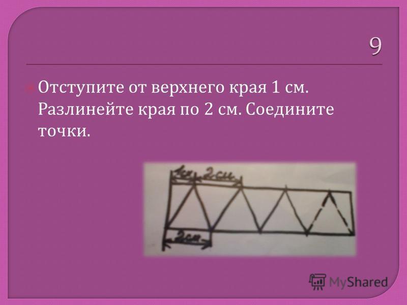 Отступите от верхнего края 1 см. Разлинейте края по 2 см. Соедините точки.