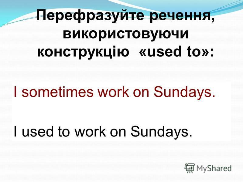 Перефразуйте речення, використовуючи конструкцію «used to»: Наприклад: I sometimes work on Sundays. I used to work on Sundays.