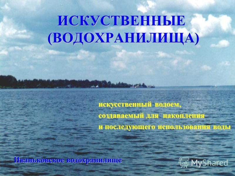 Иваньковское водохранилище искусственный водоем, создаваемый для накопления и последующего использования воды ИСКУСТВЕННЫЕ (ВОДОХРАНИЛИЩА)