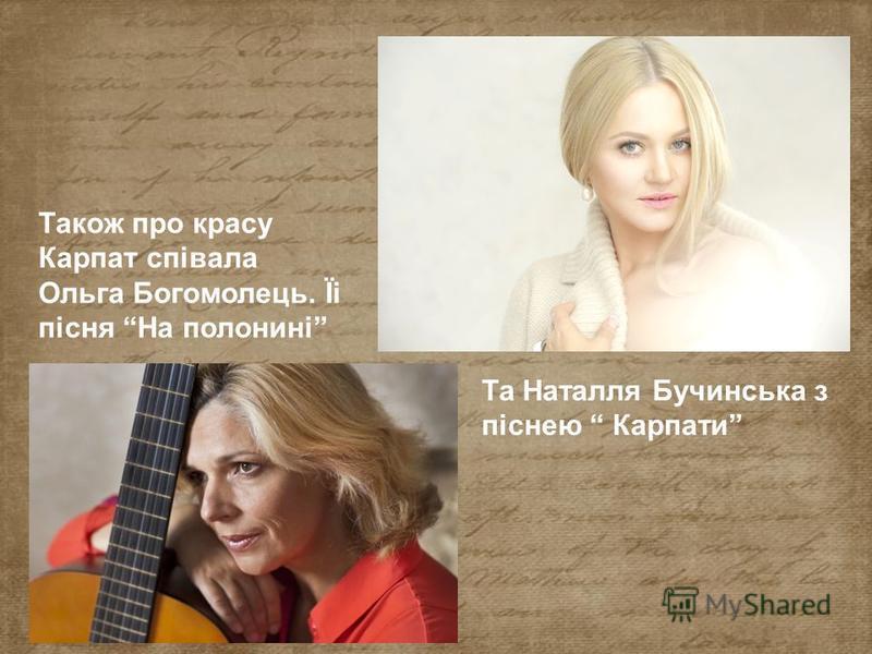 Також про красу Карпат співала Ольга Богомолець. Їі пісня На полонині Та Наталля Бучинська з піснею Карпати