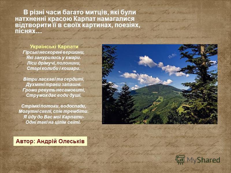 В різні часи багато митців, які були натхненні красою Карпат намагалися відтворити її в своїх картинах, поезіях, піснях… Українські Карпати Гірські нескорені вершини, Які занурились у хмари. Ліси дрімучі, полонини, Старі колиби і кошари. Вітри ласкав