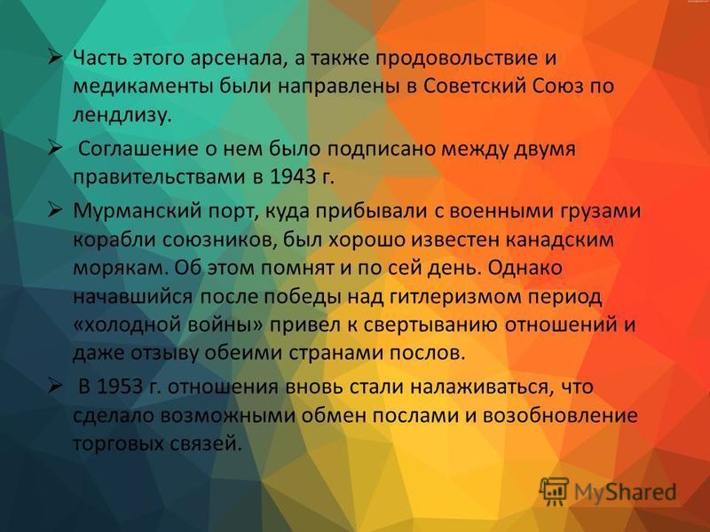 Часть этого арсенала, а также продовольствие и медикаменты были направлены в Советский Союз по ленд-лизу. Соглашение о нем было подписано между двумя правительствами в 1943 г. Мурманский порт, куда прибывали с военными грузами корабли союзников, был