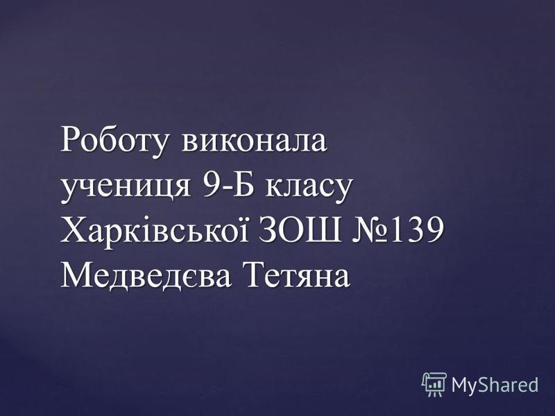 Роботу виконала учениця 9-Б класу Харківської ЗОШ 139 Медведєва Тетяна