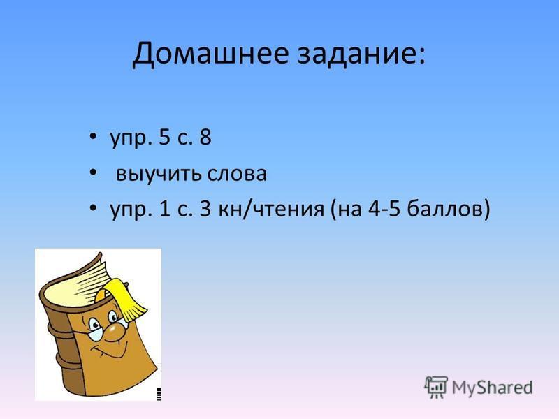 Домашнее задание: упр. 5 с. 8 выучить слова упр. 1 с. 3 кн/чтения (на 4-5 баллов)