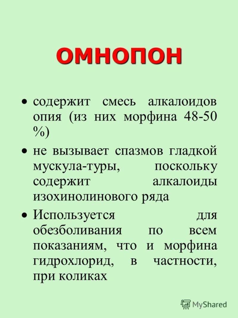 ОМНОПОН содержит смесь алкалоидов опия (из них морфина 48-50 %) не вызывает спазмов гладкой мускула-туры, поскольку содержит алкалоиды изохинолинового ряда Используется для обезболивания по всем показаниям, что и морфина гидрохлорид, в частности, при