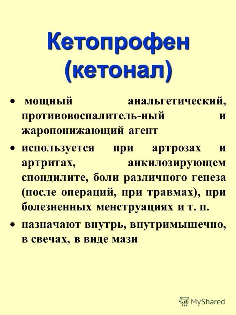 Кетопрофен (кетонал) мощный анальгетический, противовоспалитель-ный и жаропонижающий агент используется при артрозах и артритах, анкилозирующем спондилите, боли различного генеза (после операций, при травмах), при болезненных менструациях и т. п. наз