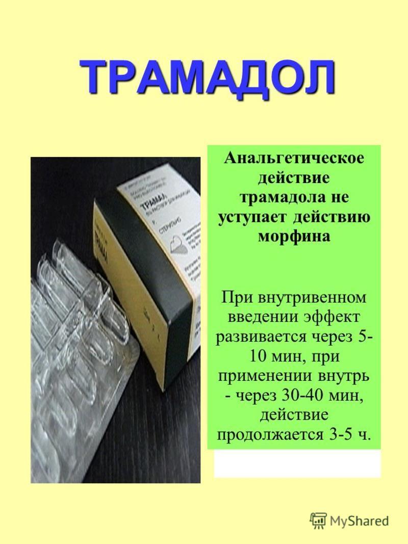 ТРАМАДОЛ Анальгетическое действие трамадола не уступает действию морфина При внутривенном введении эффект развивается через 5- 10 мин, при применении внутрь - через 30-40 мин, действие продолжается 3-5 ч.