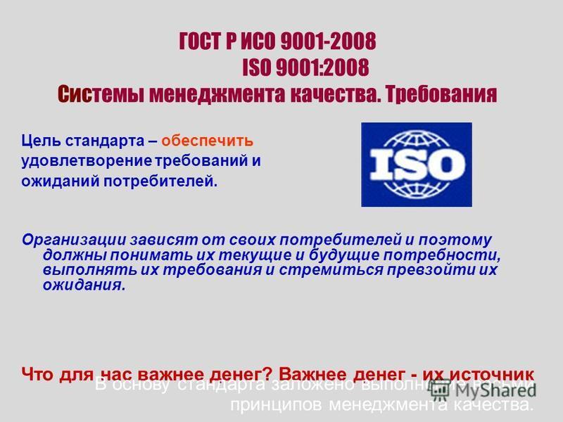 ГОСТ Р ИСО 9001-2008 ISO 9001:2008 Системы менеджмента качества. Требования Цель стандарта – обеспечить удовлетворение требований и ожиданий потребителей. Организации зависят от своих потребителей и поэтому должны понимать их текущие и будущие потреб