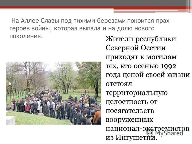 На Аллее Славы под тихими березами покоится прах героев войны, которая выпала и на долю нового поколения. Жители республики Северной Осетии приходят к могилам тех, кто осенью 1992 года ценой своей жизни отстоял территориальную целостность от посягате