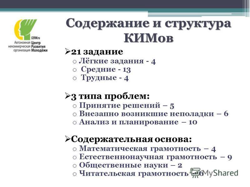 Содержание и структура КИМов 21 задание o Лёгкие задания - 4 o Средние - 13 o Трудные - 4 3 типа проблем: o Принятие решений – 5 o Внезапно возникшие неполадки – 6 o Анализ и планирование – 10 Содержательная основа: o Математическая грамотность – 4 o