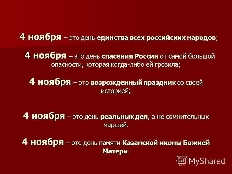 4 ноября – это день единства всех российских народов; 4 ноября – это день спасения России от самой большой опасности, которая когда-либо ей грозила; 4 ноября – это возрожденный праздник со своей историей; 4 ноября – это день реальных дел, а не сомнит