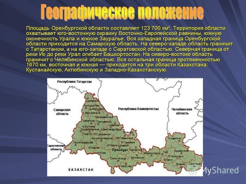 Площадь Оренбургской области составляет 123 700 км². Территория области охватывает юго-восточную окраину Восточно-Европейской равнины, южную оконечность Урала и южное Зауралье. Вся западная граница Оренбургской области приходится на Самарскую область