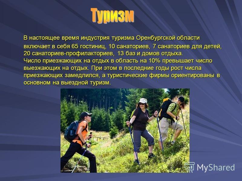 В настоящее время индустрия туризма Оренбургской области включает в себя 65 гостиниц, 10 санаториев, 7 санаториев для детей, 20 санаториев-профилакториев, 13 баз и домов отдыха. Число приезжающих на отдых в область на 10% превышает число выезжающих н