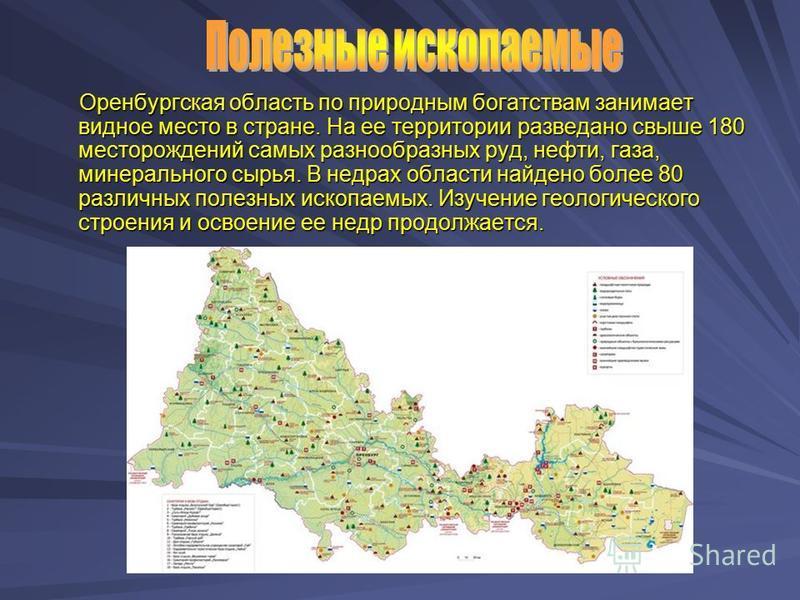Оренбургская область по природным богатствам занимает видное место в стране. На ее территории разведано свыше 180 месторождений самых разнообразных руд, нефти, газа, минерального сырья. В недрах области найдено более 80 различных полезных ископаемых.