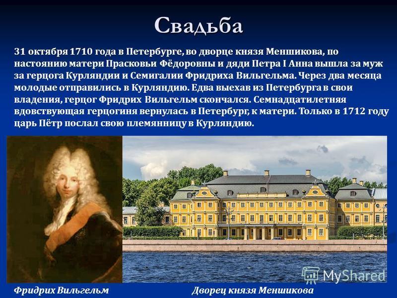 Свадьба 31 октября 1710 года в Петербурге, во дворце князя Меншикова, по настоянию матери Прасковьи Фёдоровны и дяди Петра I Анна вышла за муж за герцога Курляндии и Семигалии Фридриха Вильгельма. Через два месяца молодые отправились в Курляндию. Едв