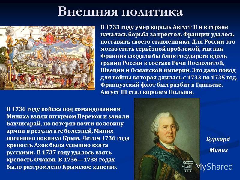 Внешняя политика В 1733 году умер король Август II и в стране началась борьба за престол. Франции удалось поставить своего ставленника. Для России это могло стать серьёзной проблемой, так как Франция создала бы блок государств вдоль границ России в с