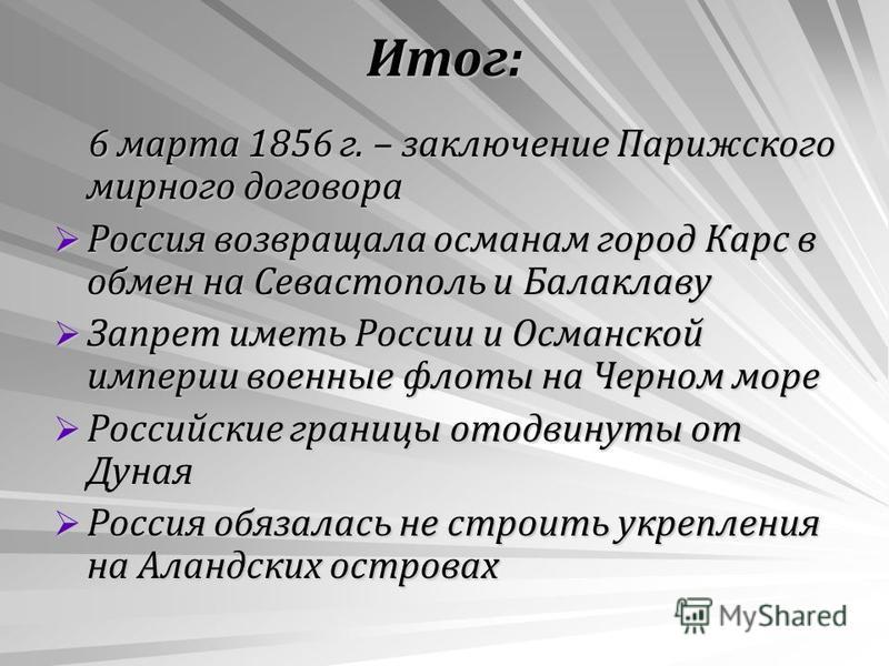 Итог: 6 марта 1856 г. – заключение Парижского мирного договора 6 марта 1856 г. – заключение Парижского мирного договора Россия возвращала османам город Карс в обмен на Севастополь и Балаклаву Россия возвращала османам город Карс в обмен на Севастопол