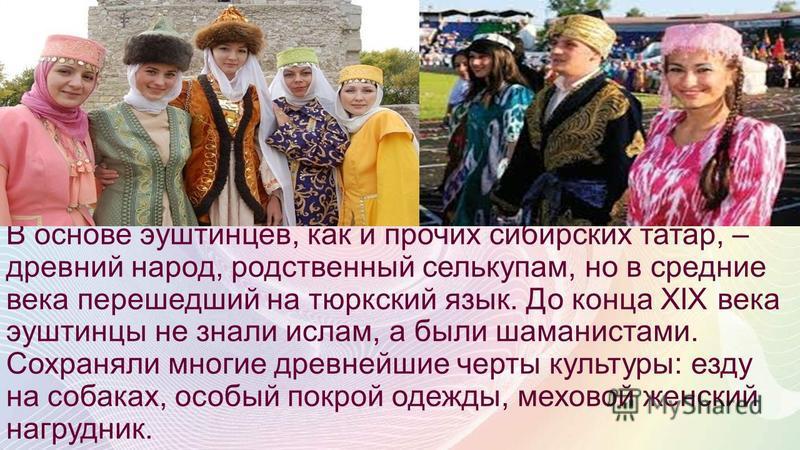 Эуштинцы – группа сибирских татар, издревле обитающая в нижнем течении реки Томи и традиционно занимающаяся скотоводством, земледелием и охотой. На землях эуштинцев в 1604 году был основан русский город Томск.