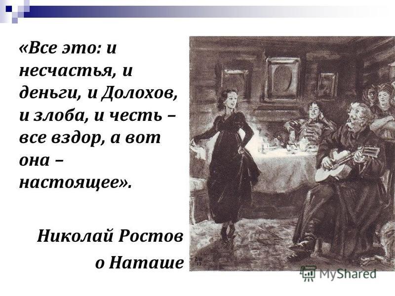 « Все это: и несчастья, и деньги, и Долохов, и злоба, и честь – все вздор, а вот она – настоящее». Николай Ростов о Наташе