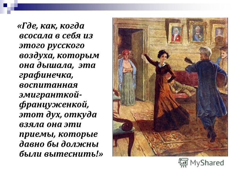 «Где, как, когда всосала в себя из этого русского воздуха, которым она дышала, эта графинечка, воспитанная эмигранткой- француженкой, этот дух, откуда взяла она эти приемы, которые давно бы должны были вытеснить!»