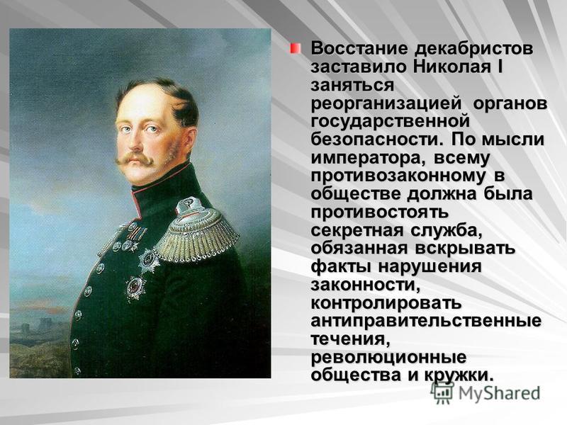 Восстание декабристов заставило Николая I заняться реорганизацией органов государственной безопасности. По мысли императора, всему противозаконному в обществе должна была противостоять секретная служба, обязанная вскрывать факты нарушения законности,